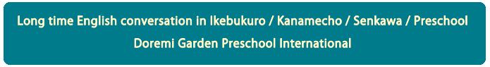 Long time English conversation in Ikebukuro / Kanamecho / Senkawa / Preschool Doremi Garden Preschool International